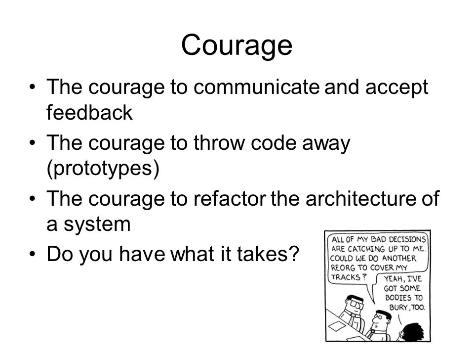 Courage The courage to communicate and accept feedback The courage to throw code away (prototypes) The courage to refactor the architecture of a syste