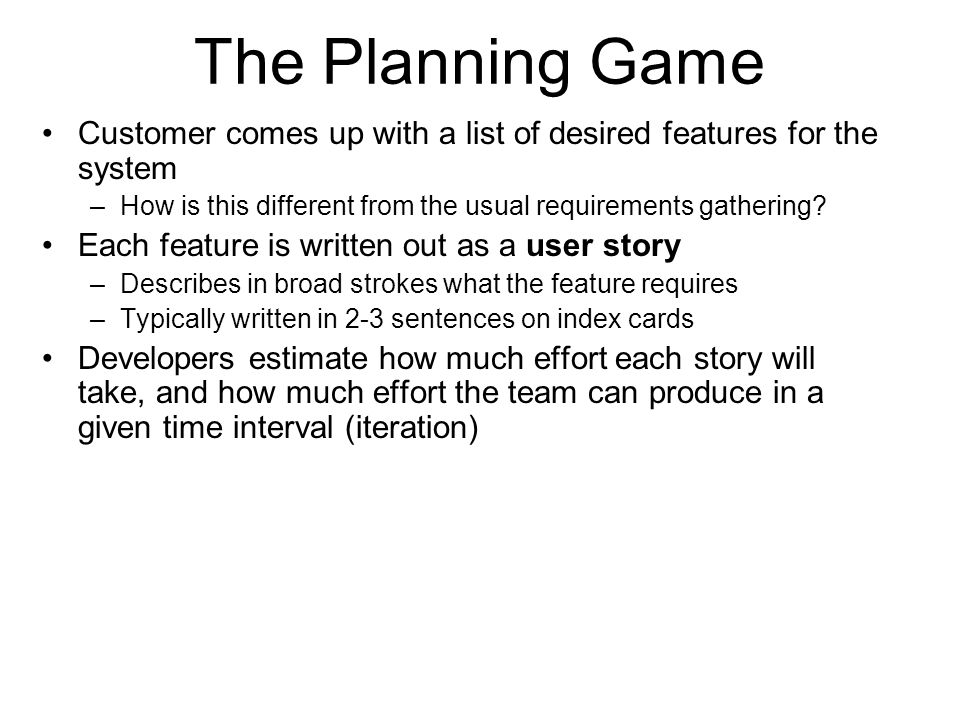 The Planning Game Customer comes up with a list of desired features for the system –How is this different from the usual requirements gathering? Each