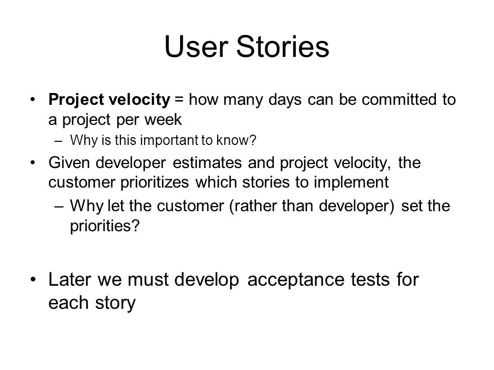 User Stories Project velocity = how many days can be committed to a project per week –Why is this important to know? Given developer estimates and pro