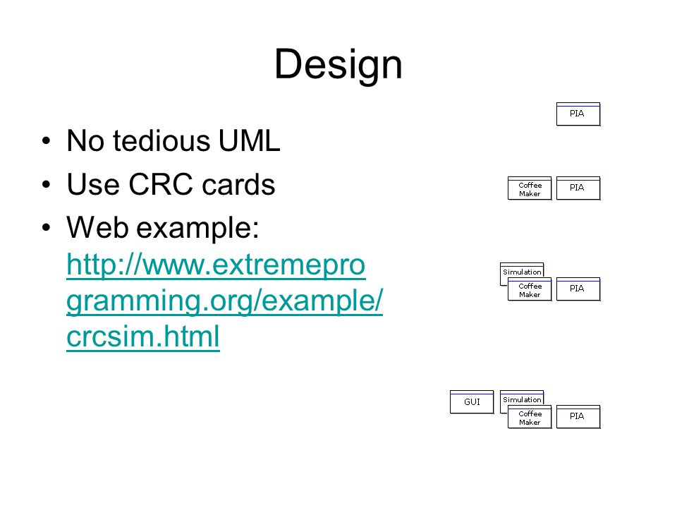 Design No tedious UML Use CRC cards Web example: http://www.extremepro gramming.org/example/ crcsim.html http://www.extremepro gramming.org/example/ c