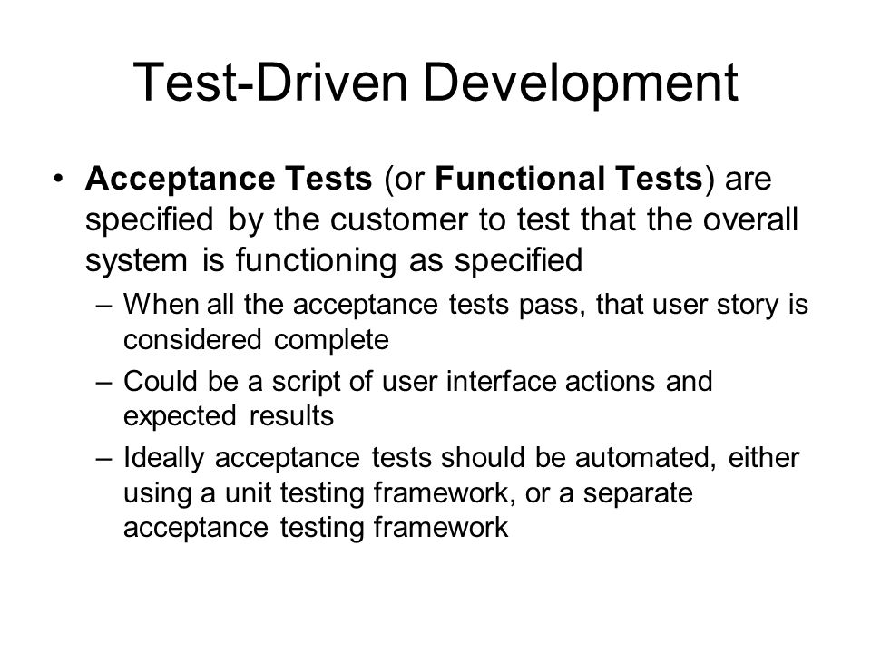 Test-Driven Development Acceptance Tests (or Functional Tests) are specified by the customer to test that the overall system is functioning as specifi