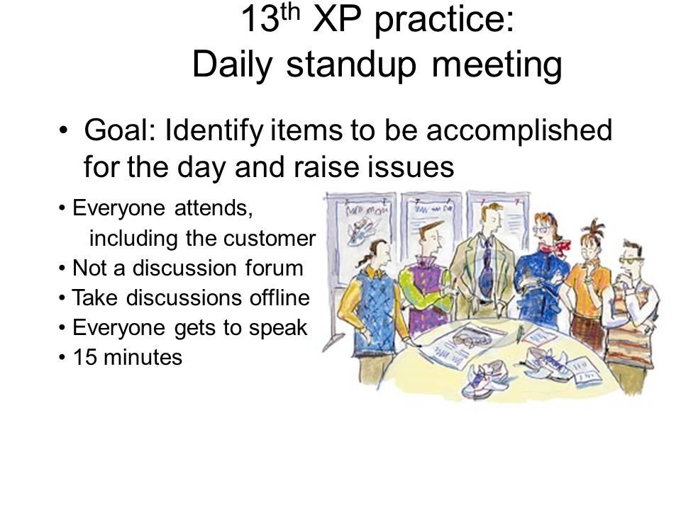 13 th XP practice: Daily standup meeting Goal: Identify items to be accomplished for the day and raise issues Everyone attends, including the customer