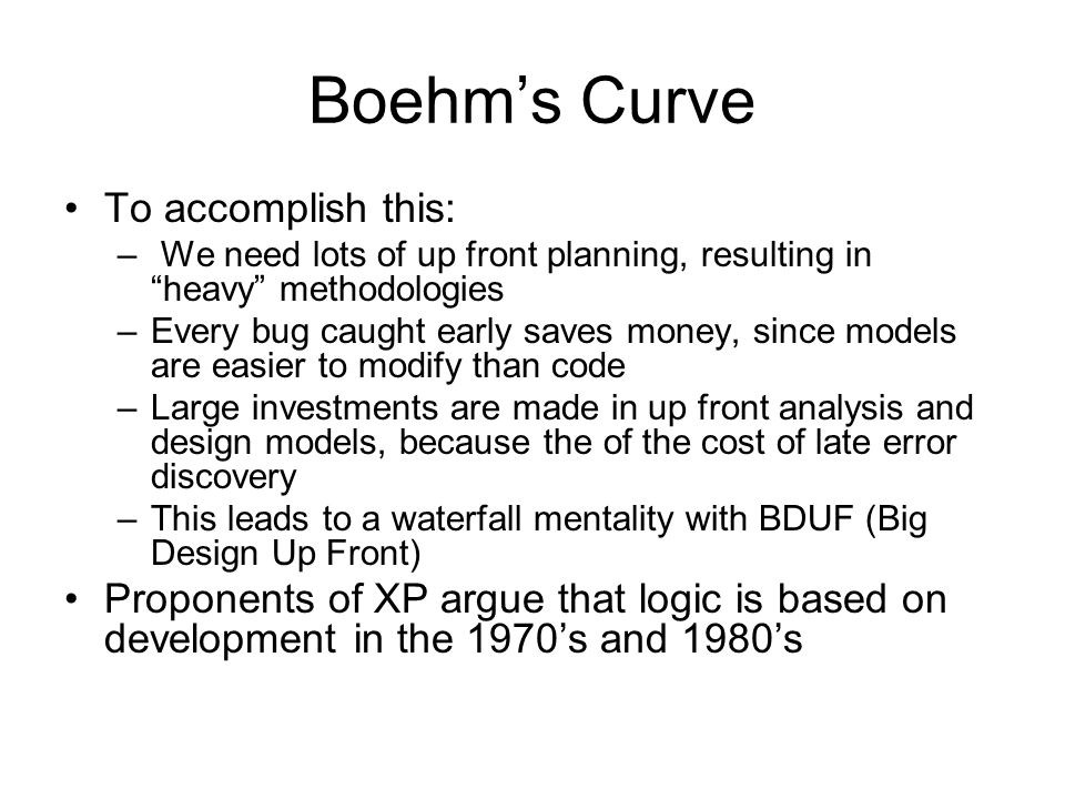 """Boehm's Curve To accomplish this: – We need lots of up front planning, resulting in """"heavy"""" methodologies –Every bug caught early saves money, since m"""
