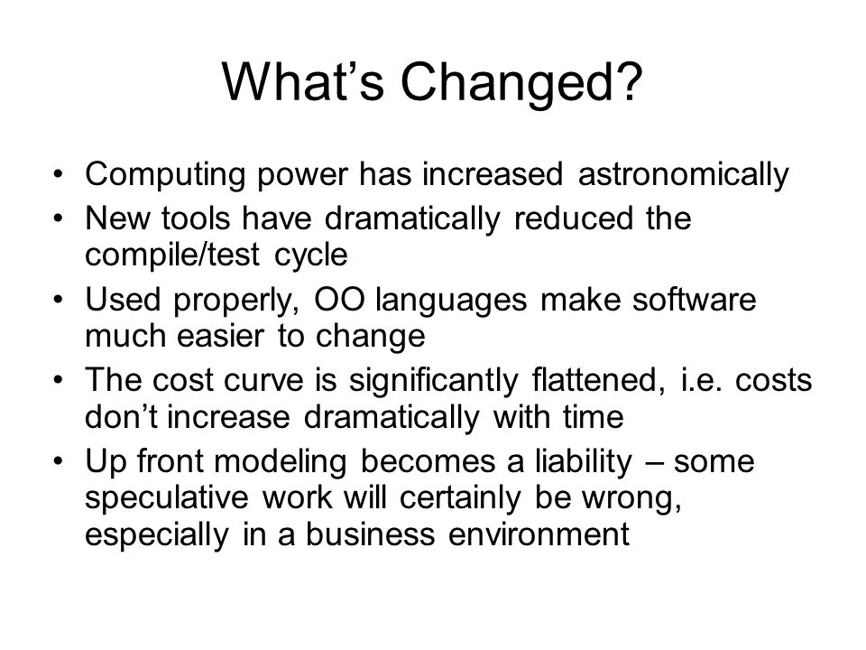 What's Changed? Computing power has increased astronomically New tools have dramatically reduced the compile/test cycle Used properly, OO languages ma