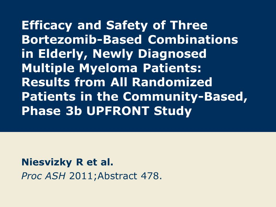 Efficacy and Safety of Three Bortezomib-Based Combinations in Elderly, Newly Diagnosed Multiple Myeloma Patients: Results from All Randomized Patients in the Community-Based, Phase 3b UPFRONT Study Niesvizky R et al.