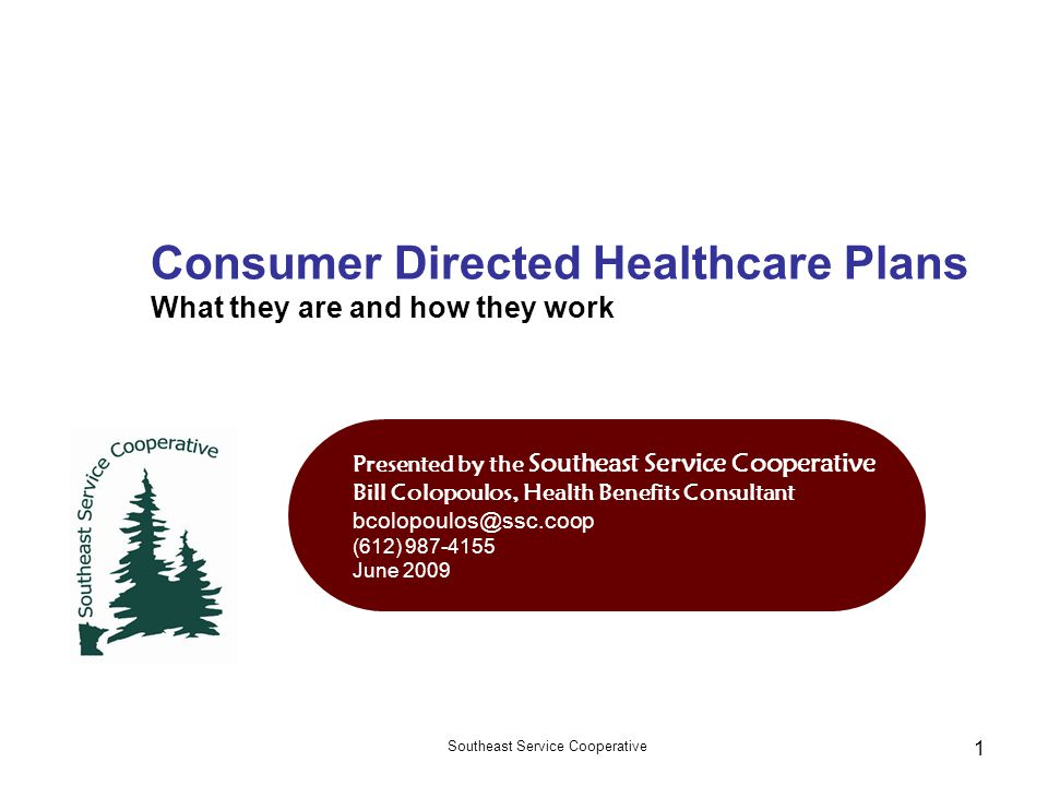 Southeast Service Cooperative 1 Consumer Directed Healthcare Plans What they are and how they work Presented by the Southeast Service Cooperative Bill