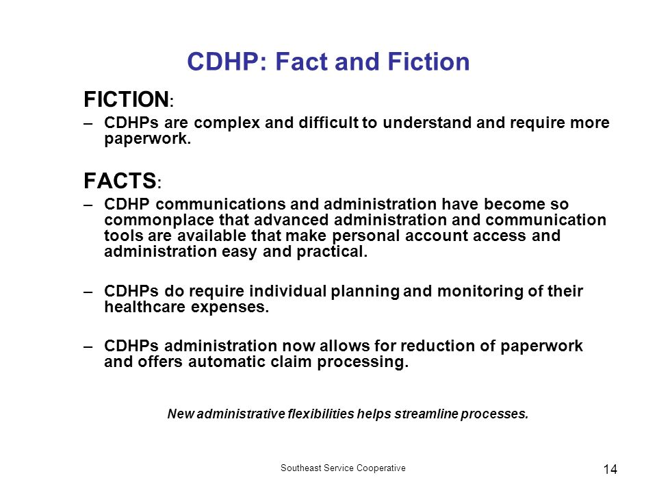Southeast Service Cooperative 14 CDHP: Fact and Fiction FICTION : –CDHPs are complex and difficult to understand and require more paperwork.
