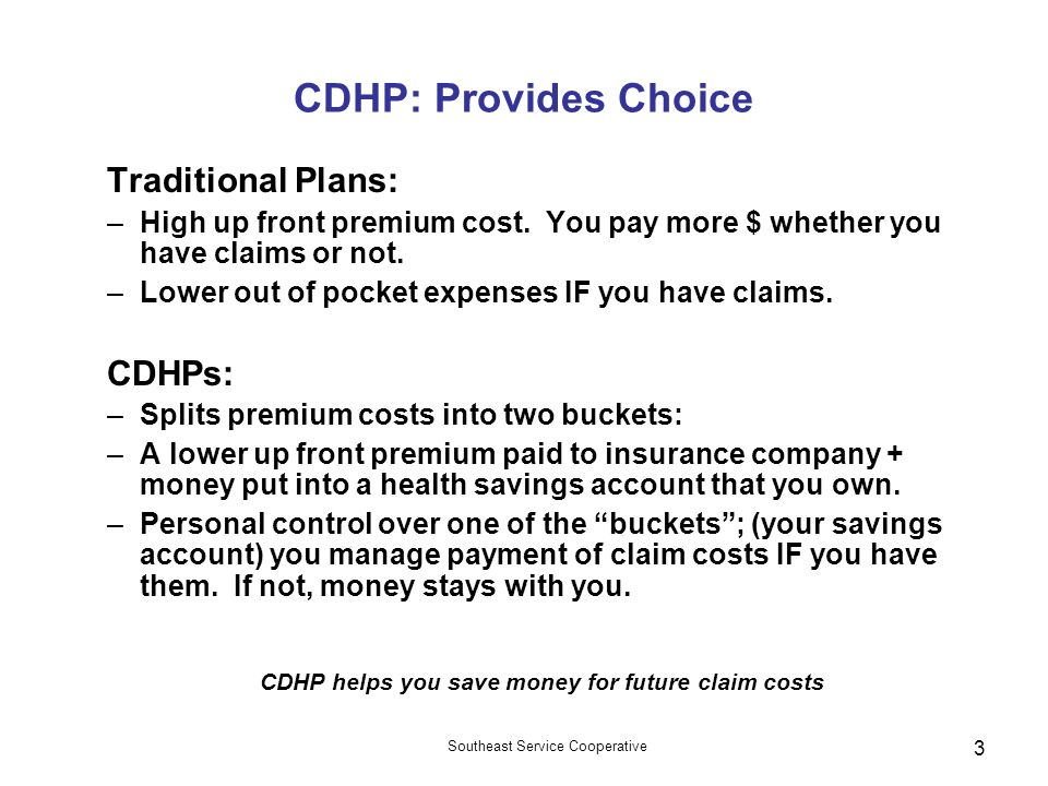 Southeast Service Cooperative 3 CDHP: Provides Choice Traditional Plans: –High up front premium cost. You pay more $ whether you have claims or not. –