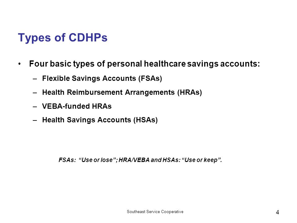 Southeast Service Cooperative 4 Types of CDHPs Four basic types of personal healthcare savings accounts: –Flexible Savings Accounts (FSAs) –Health Reimbursement Arrangements (HRAs) –VEBA-funded HRAs –Health Savings Accounts (HSAs) FSAs: Use or lose ; HRA/VEBA and HSAs: Use or keep .
