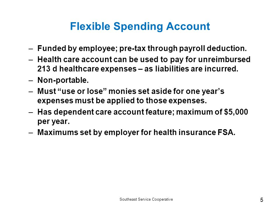 Southeast Service Cooperative 5 Flexible Spending Account –Funded by employee; pre-tax through payroll deduction.