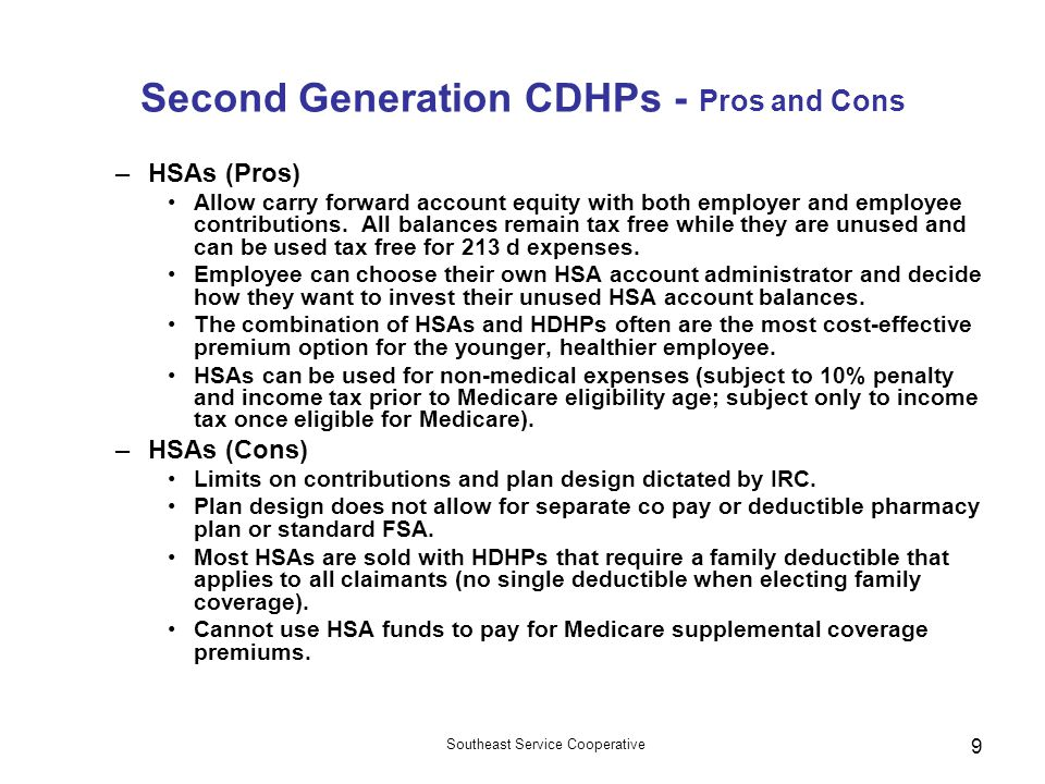 Southeast Service Cooperative 9 Second Generation CDHPs - Pros and Cons –HSAs (Pros) Allow carry forward account equity with both employer and employee contributions.