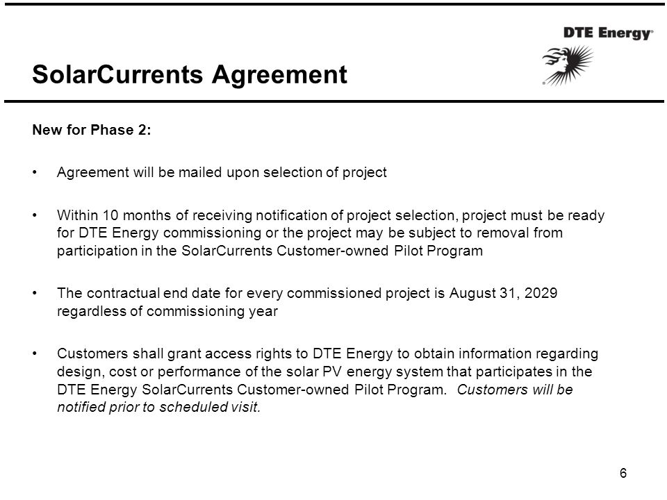 SolarCurrents Agreement 6 New for Phase 2: Agreement will be mailed upon selection of project Within 10 months of receiving notification of project selection, project must be ready for DTE Energy commissioning or the project may be subject to removal from participation in the SolarCurrents Customer-owned Pilot Program The contractual end date for every commissioned project is August 31, 2029 regardless of commissioning year Customers shall grant access rights to DTE Energy to obtain information regarding design, cost or performance of the solar PV energy system that participates in the DTE Energy SolarCurrents Customer-owned Pilot Program.