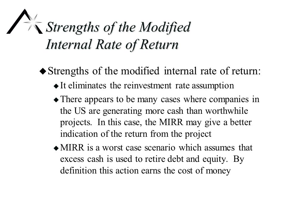 Strengths of the Modified Internal Rate of Return u Strengths of the modified internal rate of return: u It eliminates the reinvestment rate assumption u There appears to be many cases where companies in the US are generating more cash than worthwhile projects.