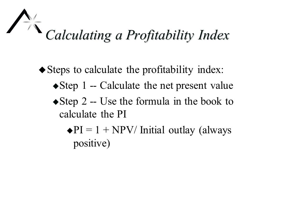 Calculating a Profitability Index u Steps to calculate the profitability index: u Step 1 -- Calculate the net present value u Step 2 -- Use the formula in the book to calculate the PI u PI = 1 + NPV/ Initial outlay (always positive)