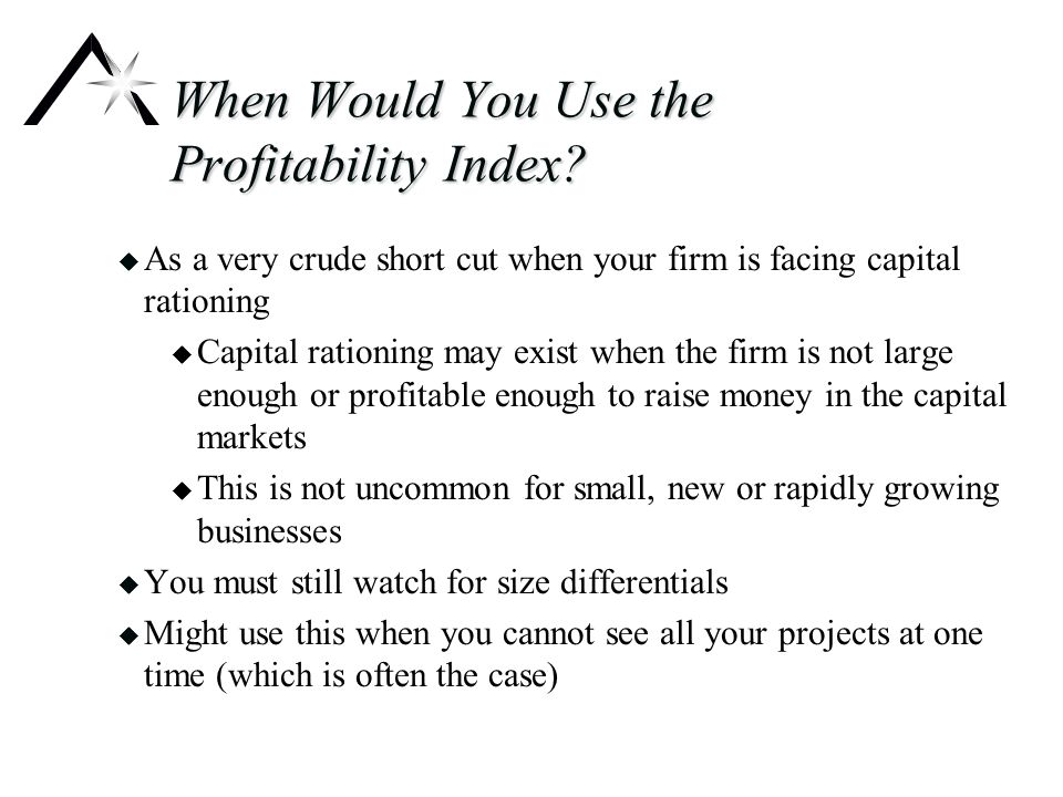 The Modified Profitability Index u Steps to calculate the Modified Profitability Index: u Calculate the NPV u Start at the rightmost negative number u Discount the amount in step 2 back one year by dividing by the 1+ the interest rate u Net step three with that year's cash flow u If negative, continue steps 3 and 4 u If positive, stop, this is a self financing project and MPI = PI u When arriving at 0 you have the additional investment u Add the additional investment to the initial outlay to get the initial commitment u Use the formula MPI = 1 + NPV / Initial commitment (always positive)