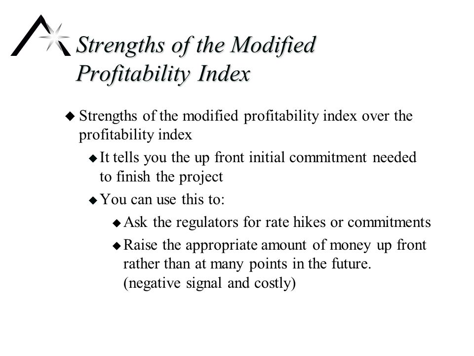 Strengths of the Modified Profitability Index u Strengths of the modified profitability index over the profitability index u It tells you the up front initial commitment needed to finish the project u You can use this to: u Ask the regulators for rate hikes or commitments u Raise the appropriate amount of money up front rather than at many points in the future.