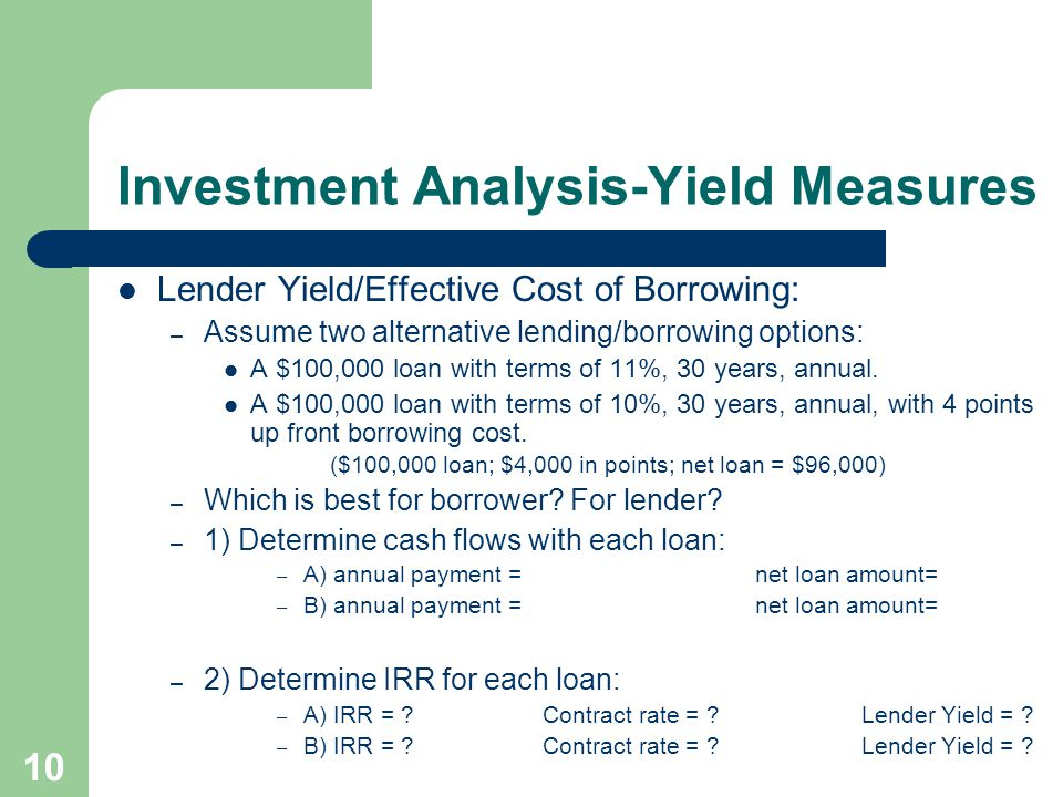 10 Investment Analysis-Yield Measures Lender Yield/Effective Cost of Borrowing: – Assume two alternative lending/borrowing options: A $100,000 loan wi