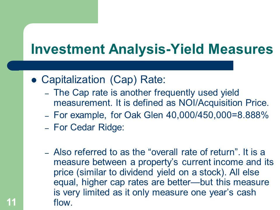 11 Investment Analysis-Yield Measures Capitalization (Cap) Rate: – The Cap rate is another frequently used yield measurement. It is defined as NOI/Acq