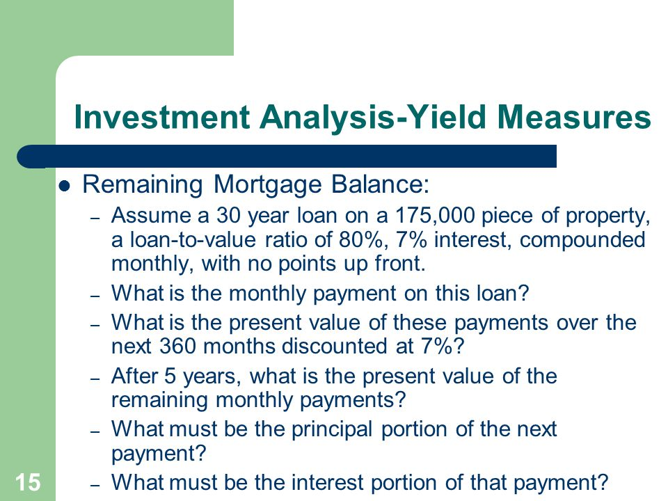 15 Investment Analysis-Yield Measures Remaining Mortgage Balance: – Assume a 30 year loan on a 175,000 piece of property, a loan-to-value ratio of 80%