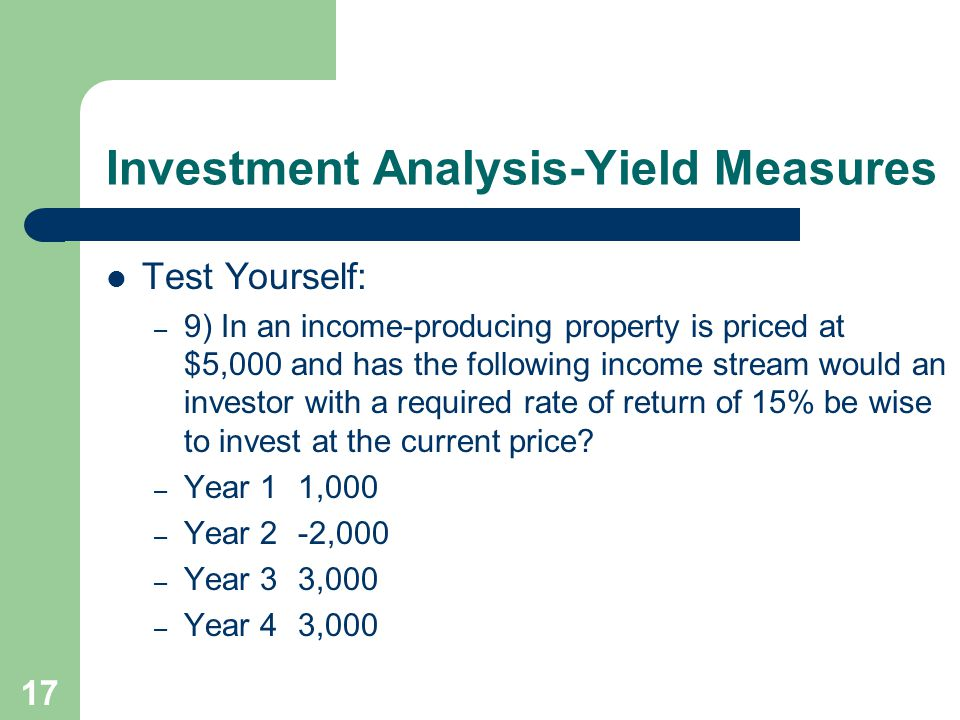 17 Investment Analysis-Yield Measures Test Yourself: – 9) In an income-producing property is priced at $5,000 and has the following income stream woul