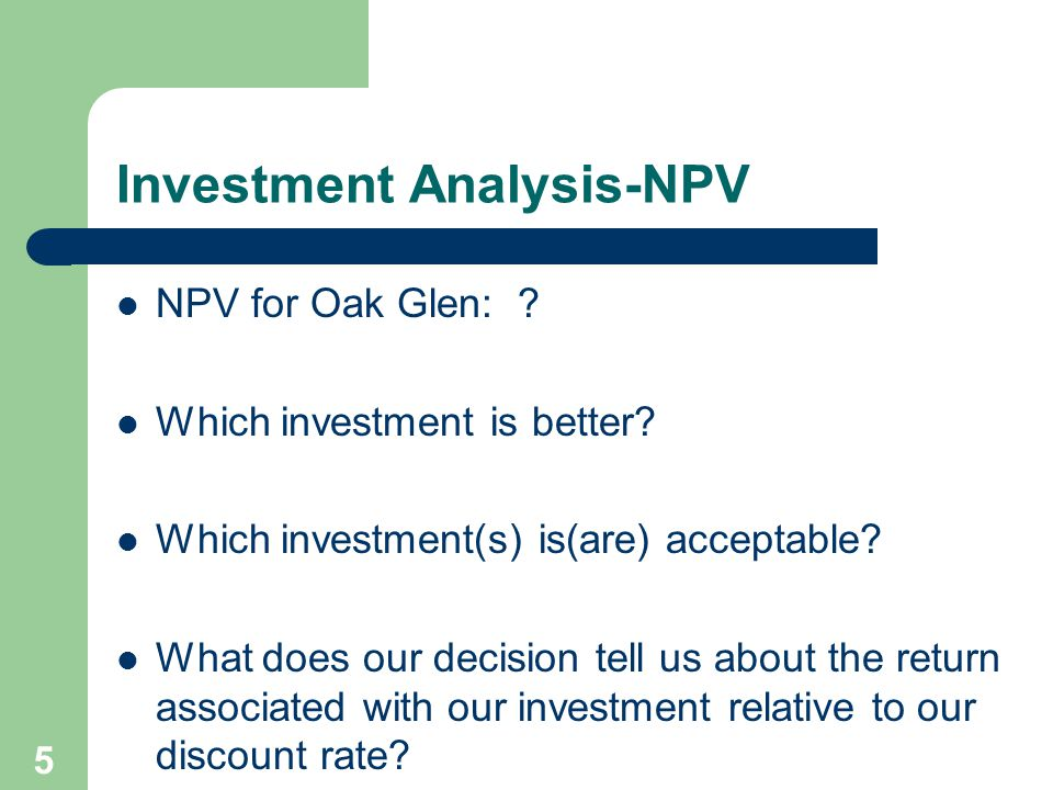 5 Investment Analysis-NPV NPV for Oak Glen: ? Which investment is better? Which investment(s) is(are) acceptable? What does our decision tell us about