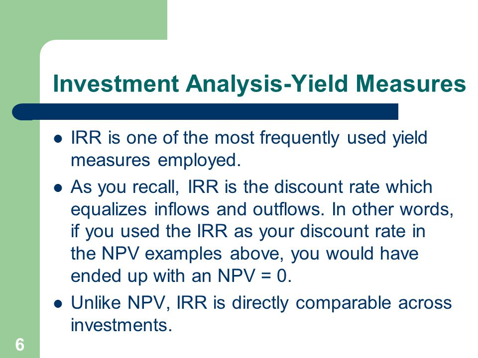 6 Investment Analysis-Yield Measures IRR is one of the most frequently used yield measures employed. As you recall, IRR is the discount rate which equ
