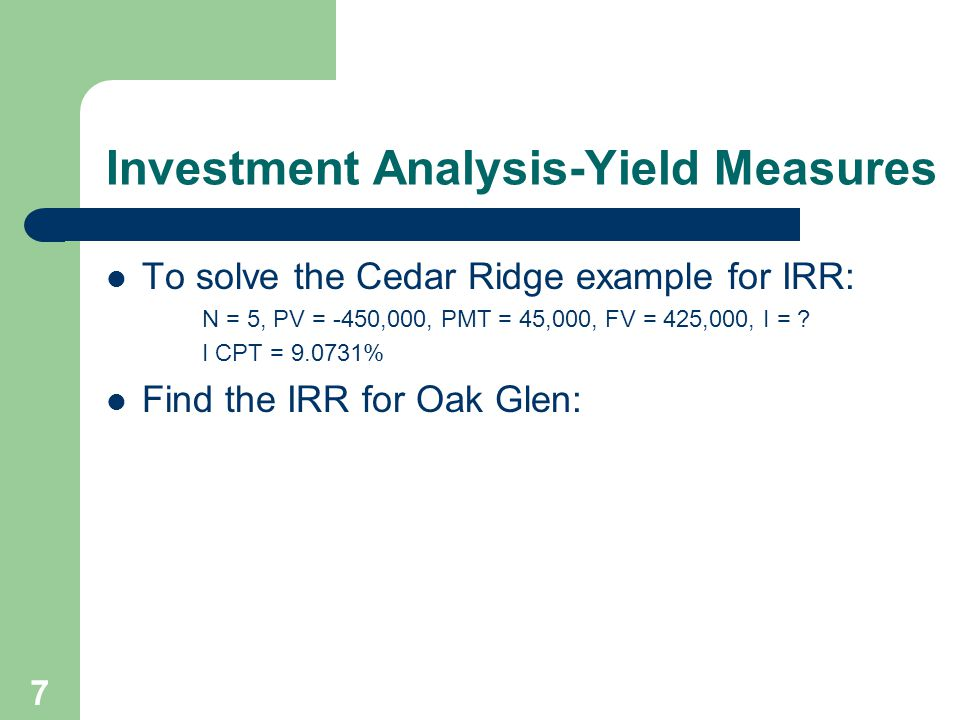 7 Investment Analysis-Yield Measures To solve the Cedar Ridge example for IRR: N = 5, PV = -450,000, PMT = 45,000, FV = 425,000, I = ? I CPT = 9.0731%