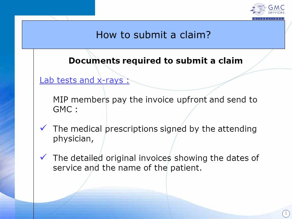 5 Documents required to submit a claim Lab tests and x-rays : MIP members pay the invoice upfront and send to GMC : The medical prescriptions signed b