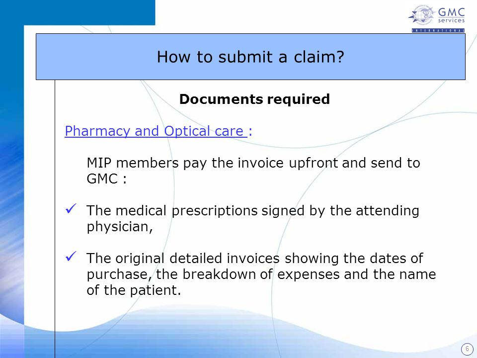 6 Documents required Pharmacy and Optical care : MIP members pay the invoice upfront and send to GMC : The medical prescriptions signed by the attendi
