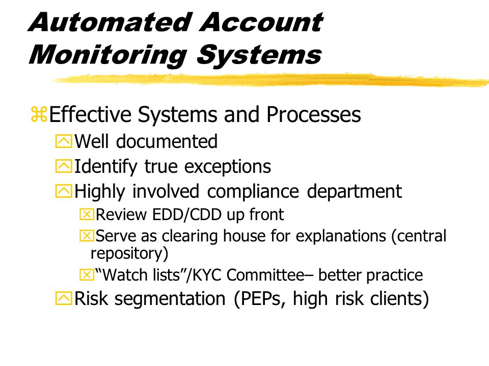 Automated Account Monitoring Systems zEffective Systems and Processes yWell documented yIdentify true exceptions yHighly involved compliance departmen
