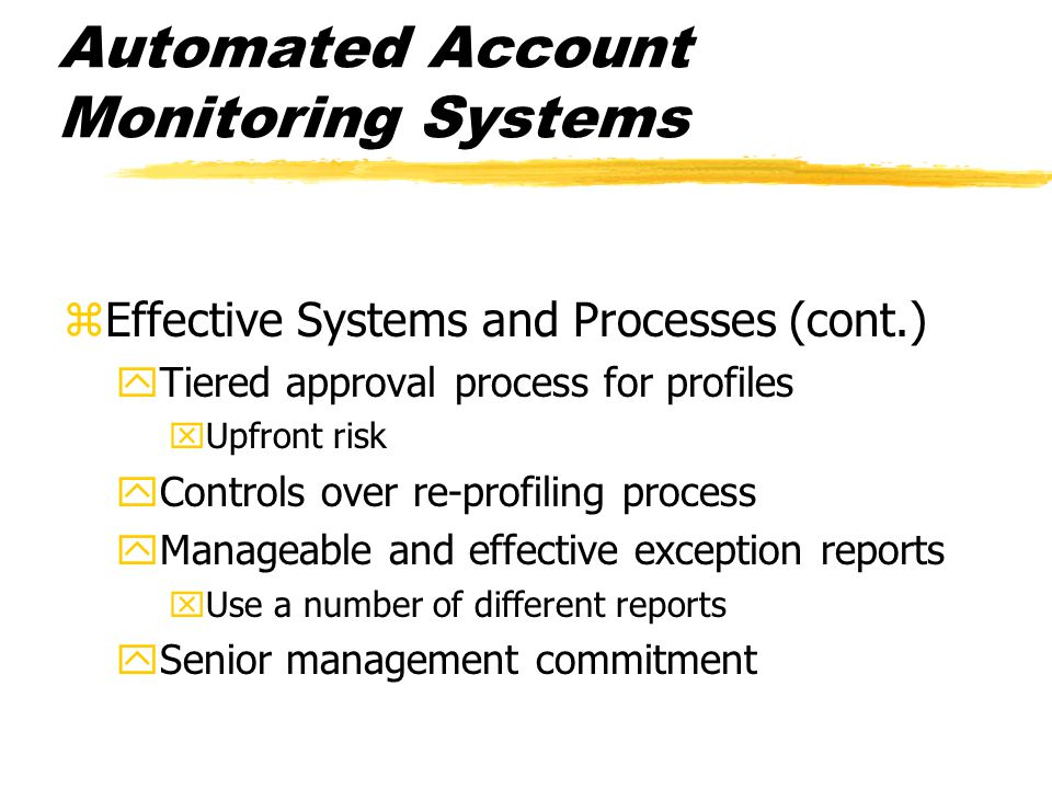Automated Account Monitoring Systems zEffective Systems and Processes (cont.) yTiered approval process for profiles xUpfront risk yControls over re-pr