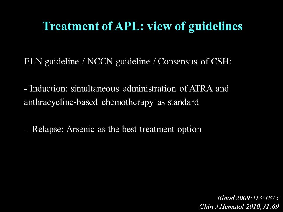 Treatment of APL: view of guidelines ELN guideline / NCCN guideline / Consensus of CSH: - Induction: simultaneous administration of ATRA and anthracycline-based chemotherapy as standard - Relapse: Arsenic as the best treatment option Blood 2009;113:1875 Chin J Hematol 2010;31:69