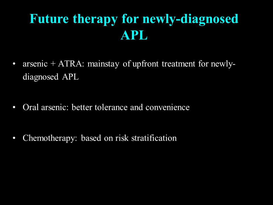 arsenic + ATRA: mainstay of upfront treatment for newly- diagnosed APL Oral arsenic: better tolerance and convenience Chemotherapy: based on risk stratification Future therapy for newly-diagnosed APL