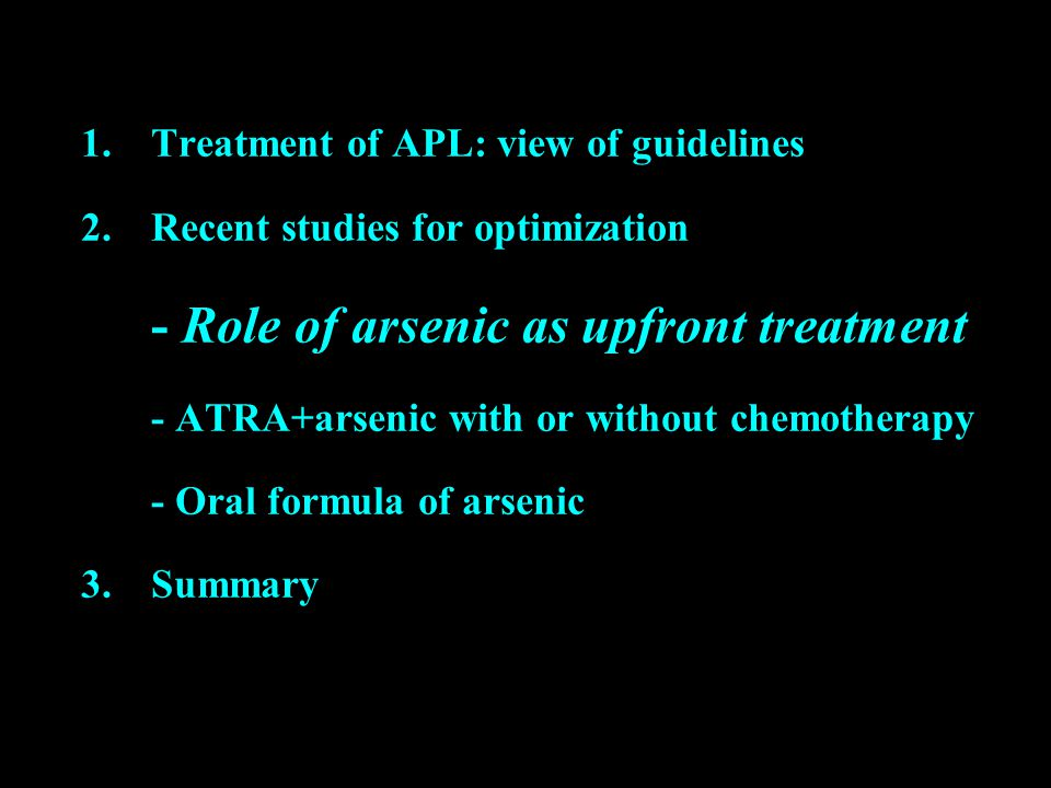 1.Treatment of APL: view of guidelines 2.Recent studies for optimization - Role of arsenic as upfront treatment - ATRA+arsenic with or without chemotherapy - Oral formula of arsenic 3.