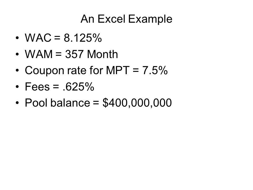 An Excel Example WAC = 8.125% WAM = 357 Month Coupon rate for MPT = 7.5% Fees =.625% Pool balance = $400,000,000