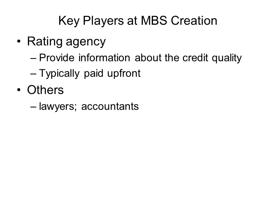 Key Players at MBS Creation Rating agency –Provide information about the credit quality –Typically paid upfront Others –lawyers; accountants