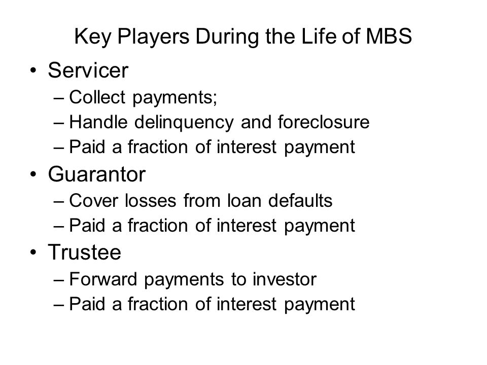 Key Players During the Life of MBS Servicer –Collect payments; –Handle delinquency and foreclosure –Paid a fraction of interest payment Guarantor –Cover losses from loan defaults –Paid a fraction of interest payment Trustee –Forward payments to investor –Paid a fraction of interest payment