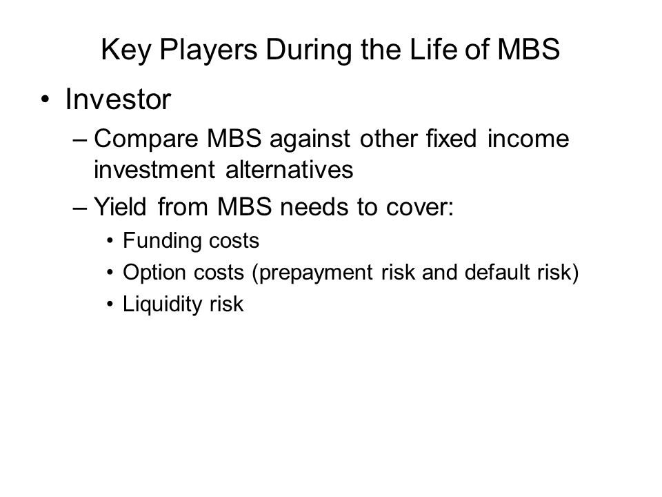 Key Players During the Life of MBS Investor –Compare MBS against other fixed income investment alternatives –Yield from MBS needs to cover: Funding costs Option costs (prepayment risk and default risk) Liquidity risk