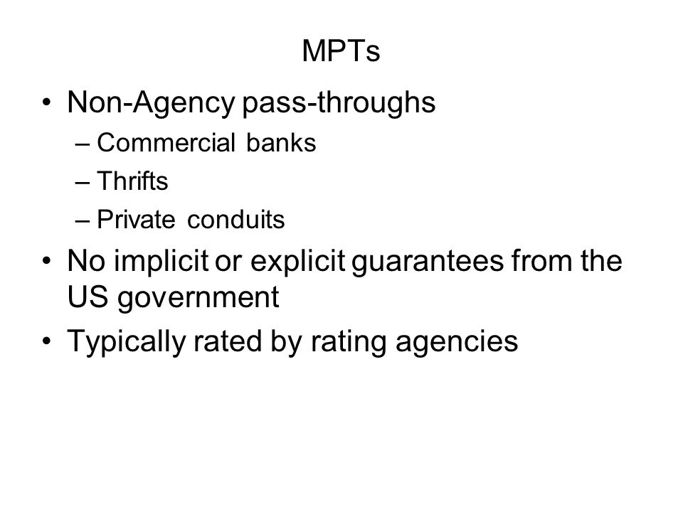 MPTs Non-Agency pass-throughs –Commercial banks –Thrifts –Private conduits No implicit or explicit guarantees from the US government Typically rated by rating agencies