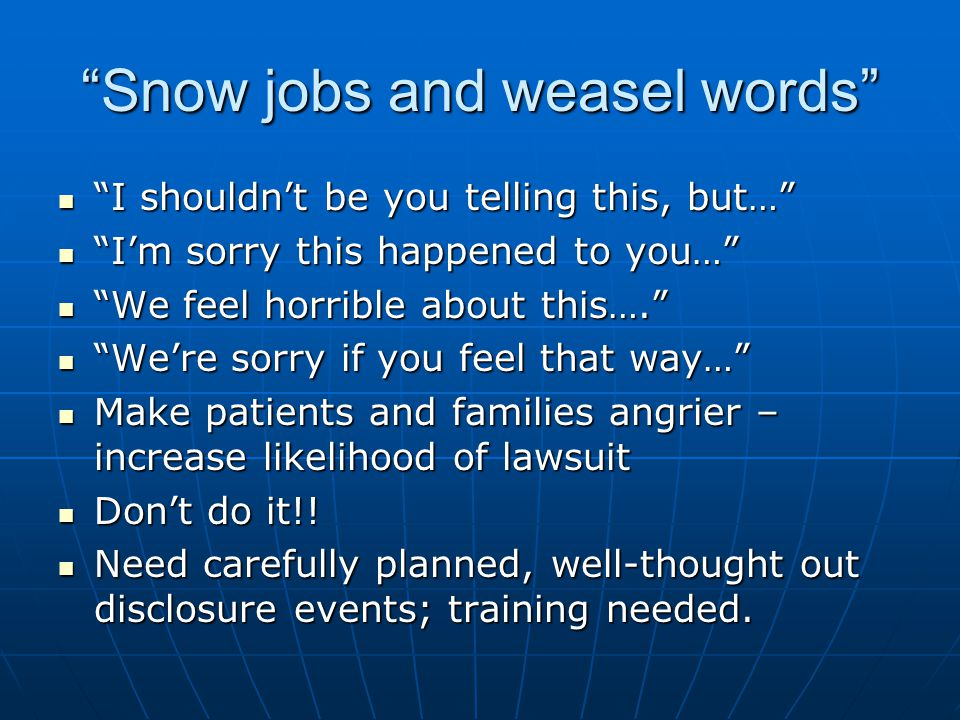 Snow jobs and weasel words I shouldn't be you telling this, but… I shouldn't be you telling this, but… I'm sorry this happened to you… I'm sorry this happened to you… We feel horrible about this…. We feel horrible about this…. We're sorry if you feel that way… We're sorry if you feel that way… Make patients and families angrier – increase likelihood of lawsuit Make patients and families angrier – increase likelihood of lawsuit Don't do it!.