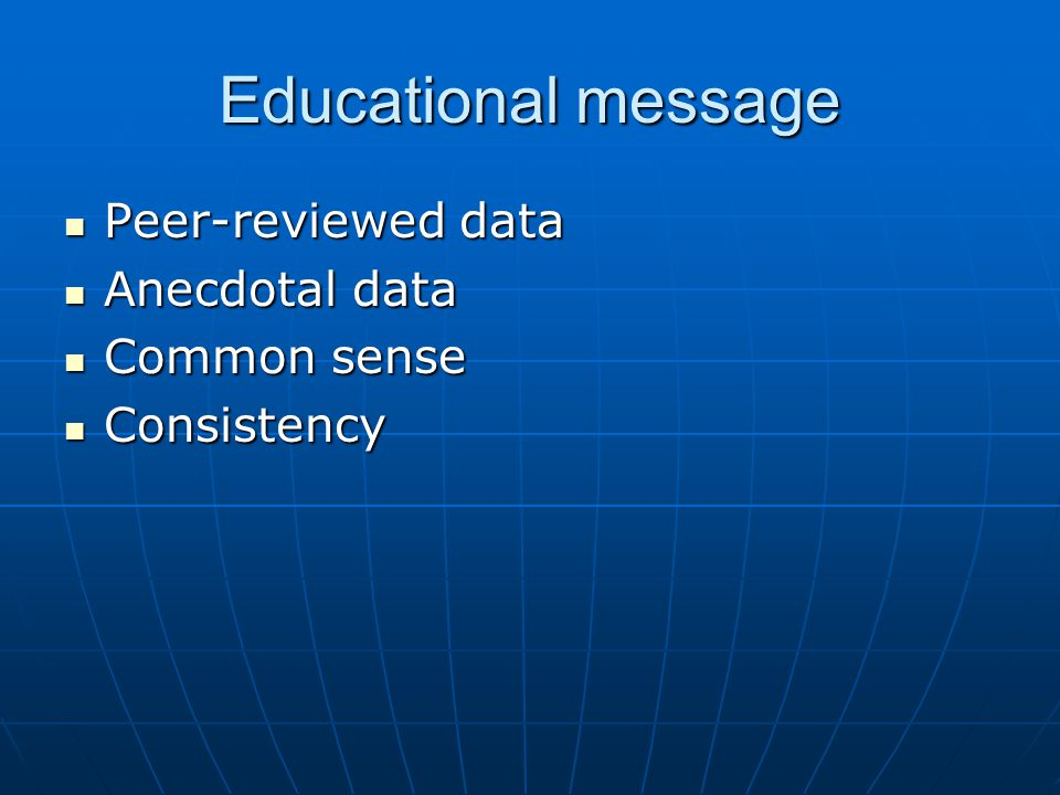 Educational message Peer-reviewed data Peer-reviewed data Anecdotal data Anecdotal data Common sense Common sense Consistency Consistency