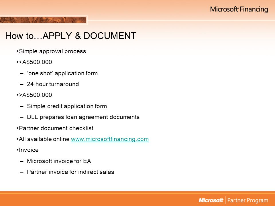 How to…APPLY & DOCUMENT Simple approval process <A$500,000 –'one shot' application form –24 hour turnaround >A$500,000 –Simple credit application form –DLL prepares loan agreement documents Partner document checklist All available online www.microsoftfinancing.comwww.microsoftfinancing.com Invoice –Microsoft invoice for EA –Partner invoice for indirect sales