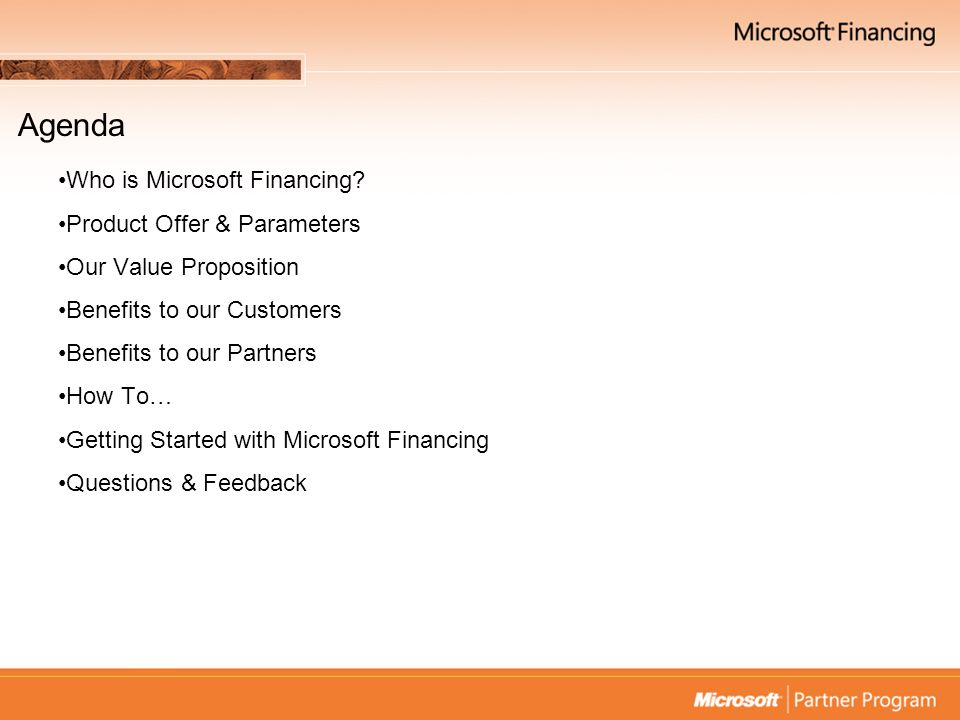 Who is Microsoft Financing Operate in 10 countries –Including U.S., U.K., Canada, Netherlands, Germany & Australia Service Provider arrangement with De Lage Landen (DLL) –Provide back office support –Microsoft policies & direction Aim –Simple, easy and affordable financing solutions –Integrate easily with existing sales processes –Assist to close larger deals – now –Provide financing solutions to every customer