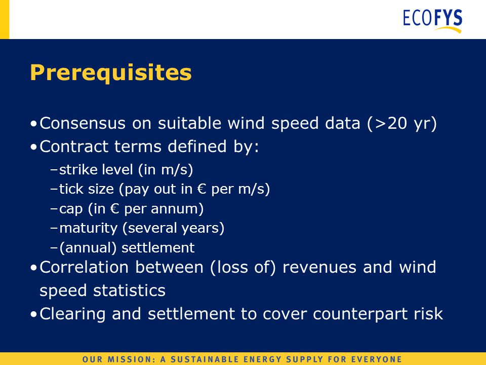Wind Derivatives Prerequisites Consensus on suitable wind speed data (>20 yr) Contract terms defined by: –strike level (in m/s) –tick size (pay out in € per m/s) –cap (in € per annum) –maturity (several years) –(annual) settlement Correlation between (loss of) revenues and wind speed statistics Clearing and settlement to cover counterpart risk