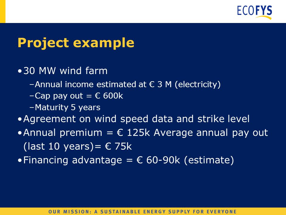 Wind Derivatives Project example 30 MW wind farm –Annual income estimated at € 3 M (electricity) –Cap pay out = € 600k –Maturity 5 years Agreement on wind speed data and strike level Annual premium = € 125k Average annual pay out (last 10 years)= € 75k Financing advantage = € 60-90k (estimate)