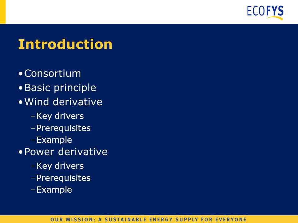 Wind Derivatives Introduction Consortium Basic principle Wind derivative –Key drivers –Prerequisites –Example Power derivative –Key drivers –Prerequisites –Example