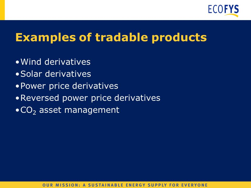 Wind Derivatives Examples of tradable products Wind derivatives Solar derivatives Power price derivatives Reversed power price derivatives CO 2 asset management