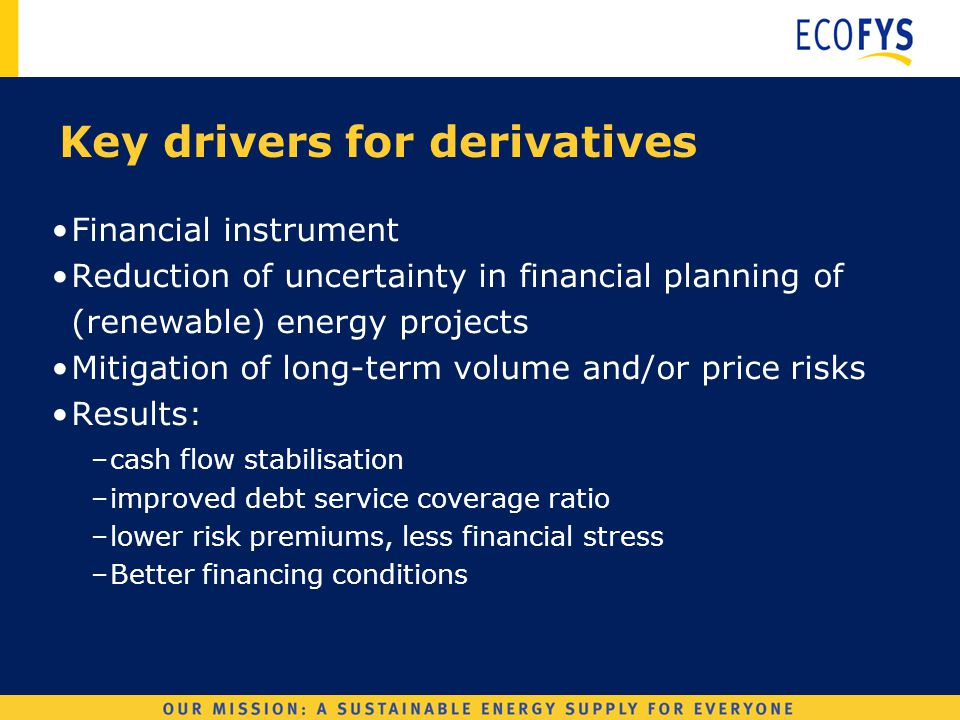 Wind Derivatives Key drivers for derivatives Financial instrument Reduction of uncertainty in financial planning of (renewable) energy projects Mitigation of long-term volume and/or price risks Results: –cash flow stabilisation –improved debt service coverage ratio –lower risk premiums, less financial stress –Better financing conditions