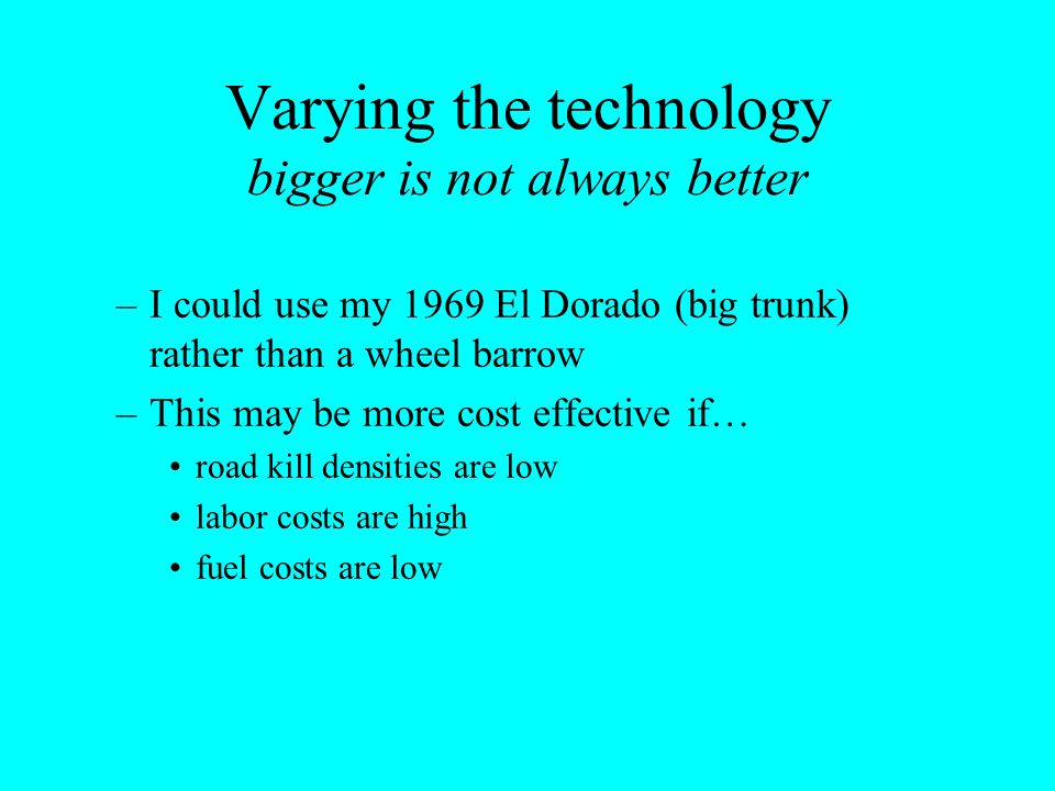 Varying the technology bigger is not always better –I could use my 1969 El Dorado (big trunk) rather than a wheel barrow –This may be more cost effect