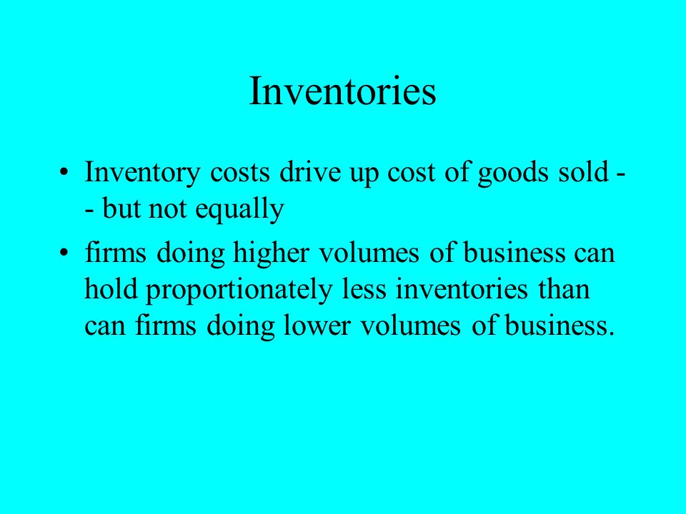 Inventories Inventory costs drive up cost of goods sold - - but not equally firms doing higher volumes of business can hold proportionately less inven